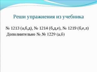 Реши упражнения из учебника  № 1213 (а,б,д), № 1214 (б,д,е), № 1219 (б,е,л)
