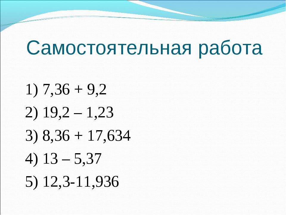 Самостоятельная работа 1) 7,36 + 9,2 2) 19,2 – 1,23 3) 8,36 + 17,634 4) 13 –...