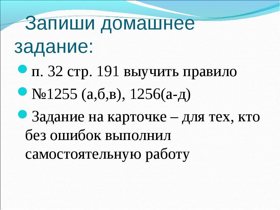 Запиши домашнее задание: п. 32 стр. 191 выучить правило №1255 (а,б,в), 1256(...