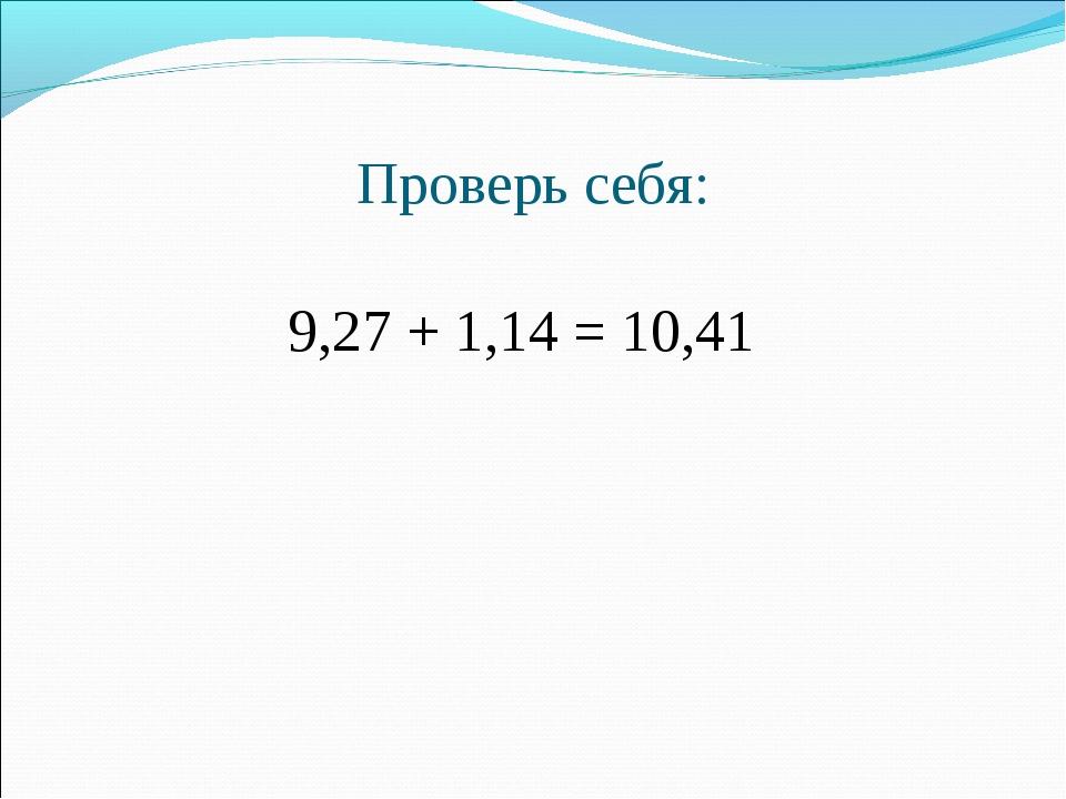 Проверь себя:  9,27 + 1,14 = 10,41