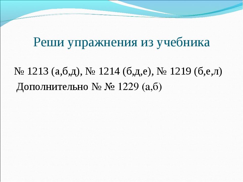 Реши упражнения из учебника  № 1213 (а,б,д), № 1214 (б,д,е), № 1219 (б,е,л)...