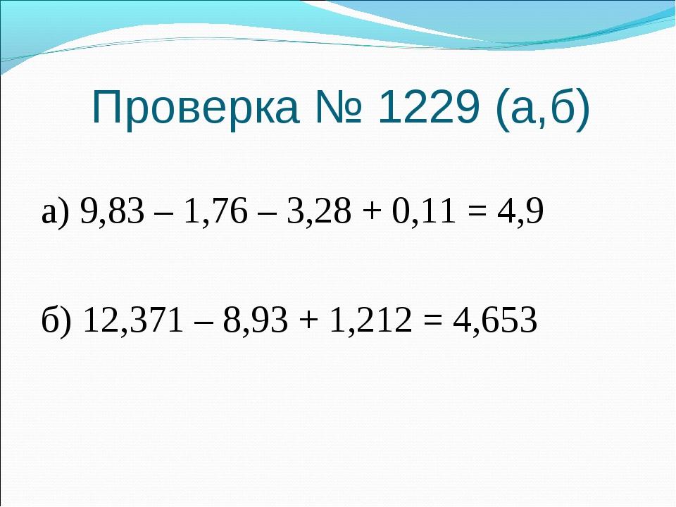 Проверка № 1229 (а,б) а) 9,83 – 1,76 – 3,28 + 0,11 = 4,9 б) 12,371 – 8,93 + 1...