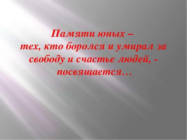 Памяти юных – тех, кто боролся и умирал за свободу и счастье людей, - посвяща...