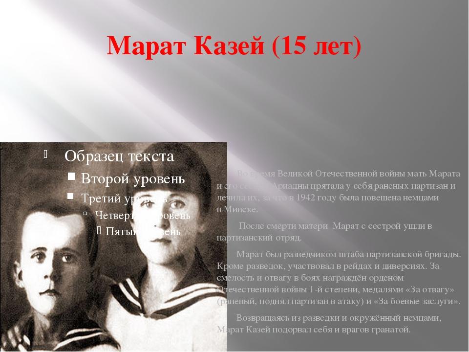 Марат Казей (15 лет) Во времяВеликой Отечественной войны мать Марата и его с...