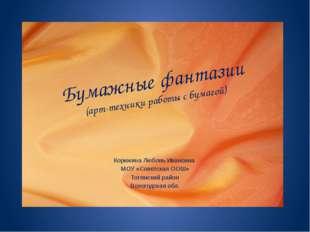 Бумажные фантазии (арт-техники работы с бумагой) Корюкина Любовь Ивановна МОУ