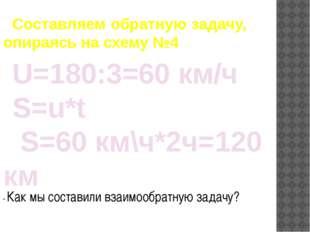 Составляем обратную задачу, опираясь на схему №4 U=180:3=60 км/ч S=u*t S=60