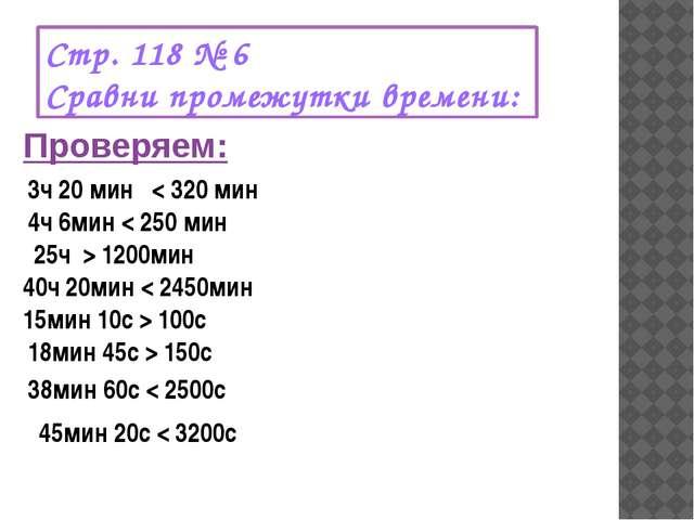Стр. 118 № 6 Сравни промежутки времени: Проверяем: 3ч 20 мин < 320 мин 4ч 6ми...