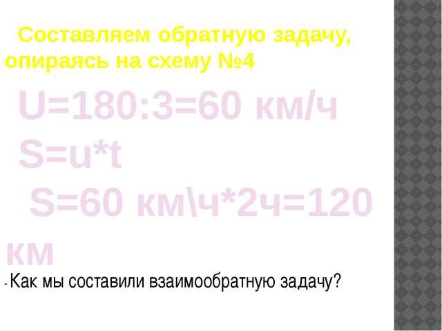 Составляем обратную задачу, опираясь на схему №4 U=180:3=60 км/ч S=u*t S=60...