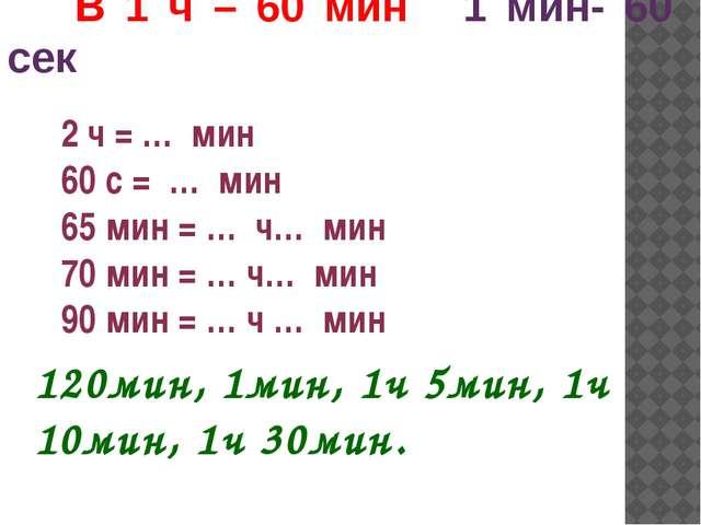 2 ч = … мин 60 с = … мин 65 мин = … ч… мин 70 мин = … ч… мин 90 мин = … ч … м...