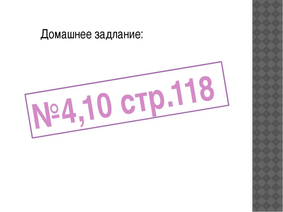 Домашнее задлание: №4,10 стр.118