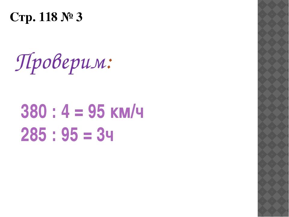 Стр. 118 № 3 Проверим: 380 : 4 = 95 км/ч 285 : 95 = 3ч