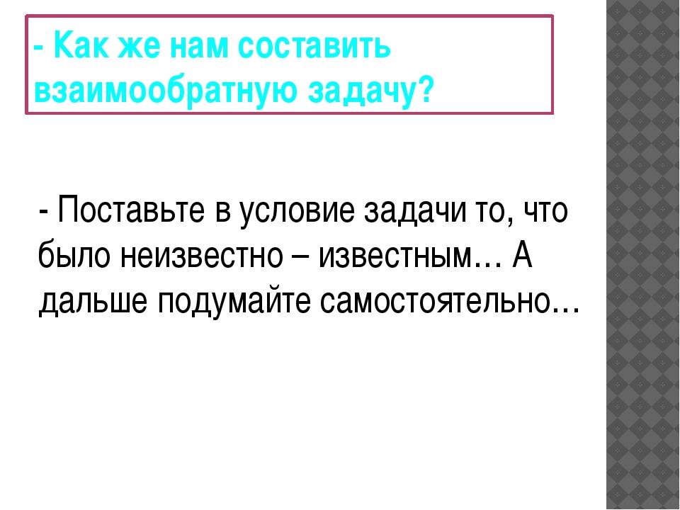 - Как же нам составить взаимообратную задачу? - Поставьте в условие задачи то...