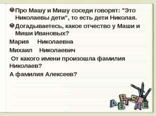 """Про Машу и Мишу соседи говорят: """"Это Николаевы дети"""", то есть дети Николая."""