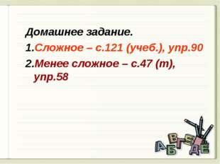 Домашнее задание. Сложное – с.121 (учеб.), упр.90 Менее сложное – с.47 (т), у