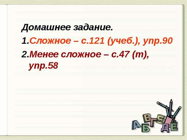 Домашнее задание. Сложное – с.121 (учеб.), упр.90 Менее сложное – с.47 (т), у...