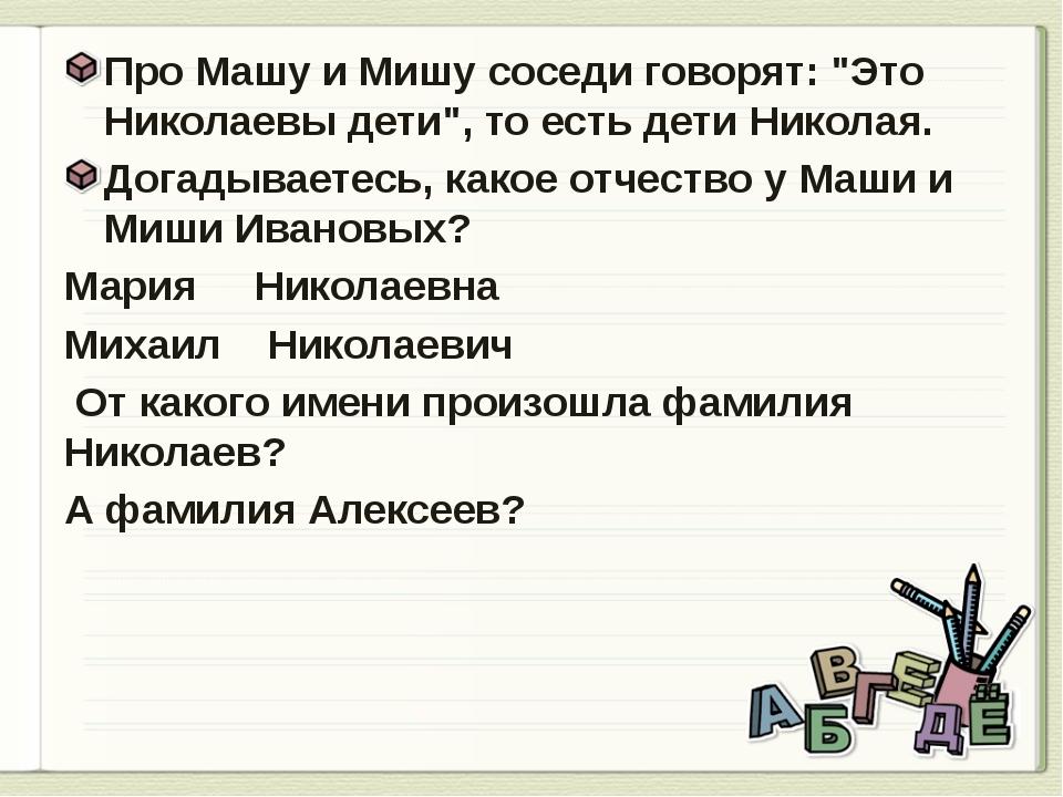 """Про Машу и Мишу соседи говорят: """"Это Николаевы дети"""", то есть дети Николая...."""