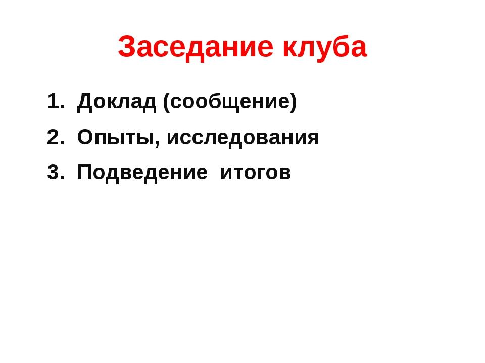 Заседание клуба 1. Доклад (сообщение) 2. Опыты, исследования 3. Подведение ит...