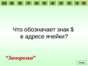 """Что обозначает знак $ в адресе ячейки? Назад """"Заморозка"""" 10 9 8 7 6 5 4 3 2 1 0"""