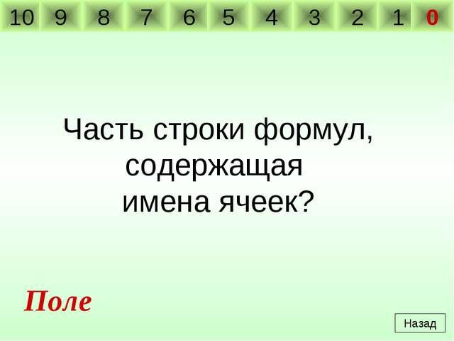 Часть строки формул, содержащая имена ячеек? Назад Поле 10 9 8 7 6 5 4 3 2 1 0