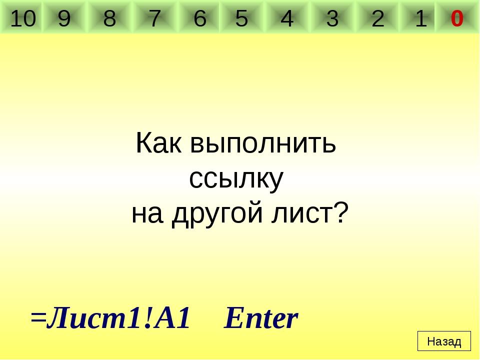 Как выполнить ссылку на другой лист? Назад =Лист1!A1 Enter 10 9 8 7 6 5 4 3 2...
