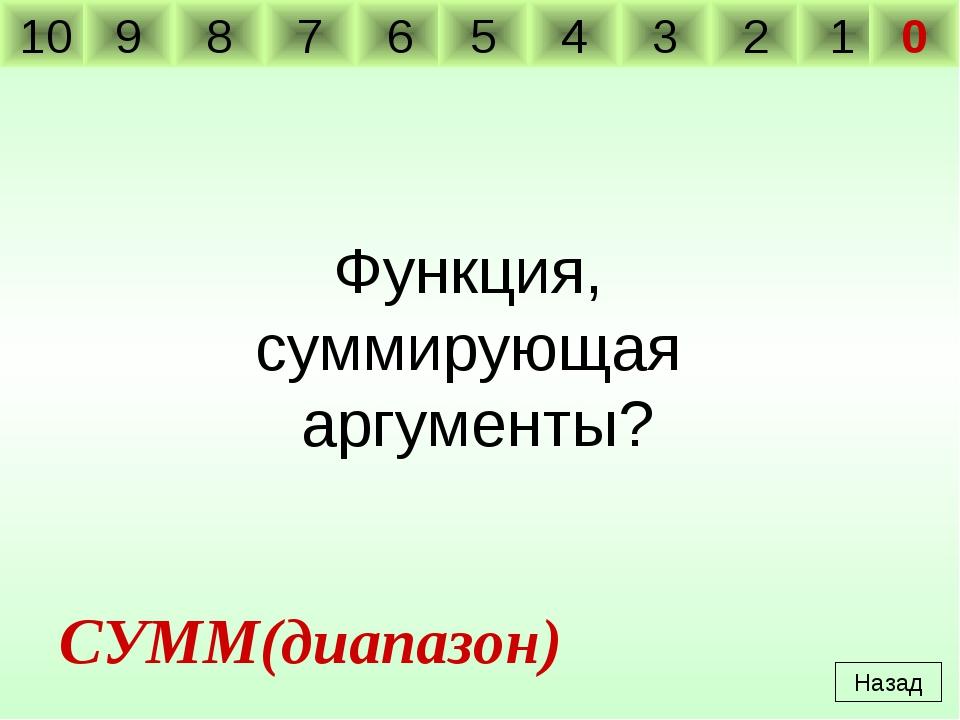 Функция, суммирующая аргументы? Назад СУММ(диапазон) 10 9 8 7 6 5 4 3 2 1 0