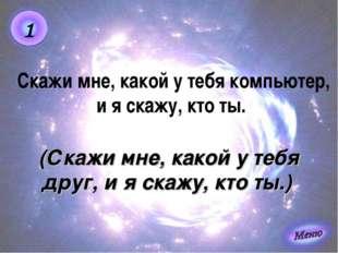 (Скажи мне, какой у тебя друг, и я скажу, кто ты.) Скажи мне, какой у тебя ко