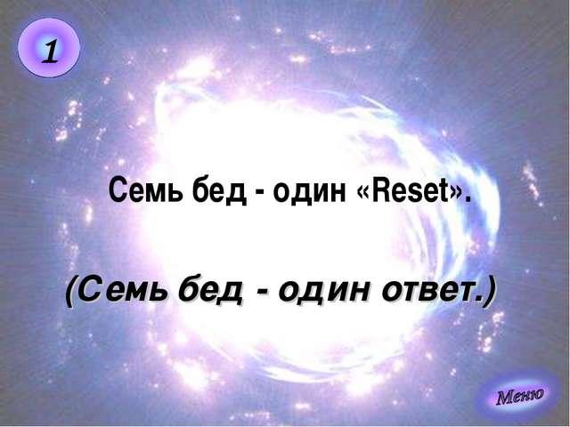 (Семь бед - один ответ.) Семь бед - один «Reset».