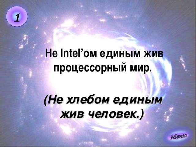 (Не хлебом единым жив человек.) Не Intel'ом единым жив процессорный мир.