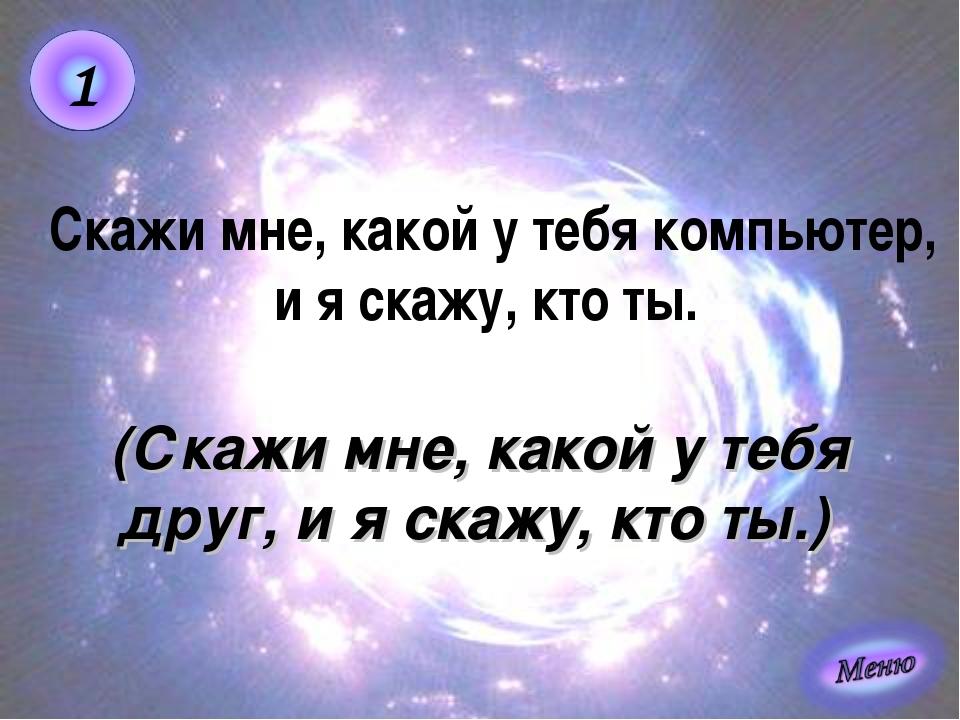 (Скажи мне, какой у тебя друг, и я скажу, кто ты.) Скажи мне, какой у тебя ко...