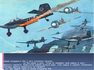 Во время воздушного боя у него кончились патроны, он был ранен в руку. Тогда