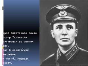 Герой Советского Союза Виктор Талалихин участвовал во многих боях, сбил 6 фаш