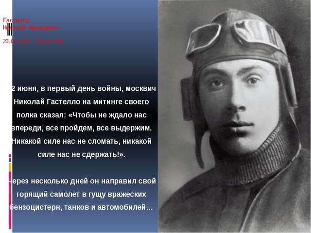 Гастелло Николай Францевич 23.04.1907 – 26.06.1941 22июня, впервый день вой...