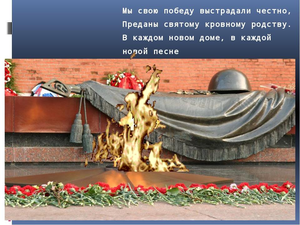 Мысвою победу выстрадали честно, Преданы святому кровному родству. Вкаждом...