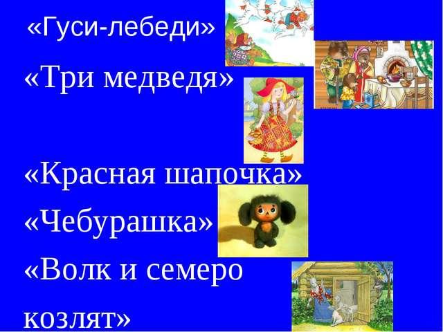 «Гуси-лебеди» «Три медведя» «Красная шапочка» «Чебурашка» «Волк и семеро козл...