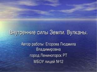 Внутренние силы Земли. Вулканы. Автор работы: Егорова Людмила Владимировна го