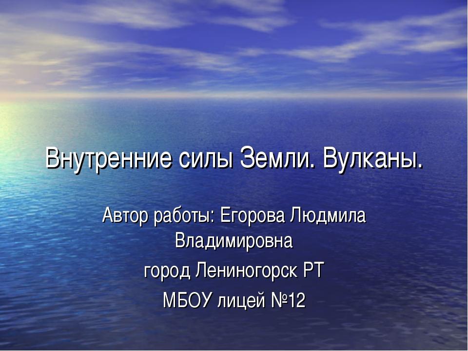 Внутренние силы Земли. Вулканы. Автор работы: Егорова Людмила Владимировна го...