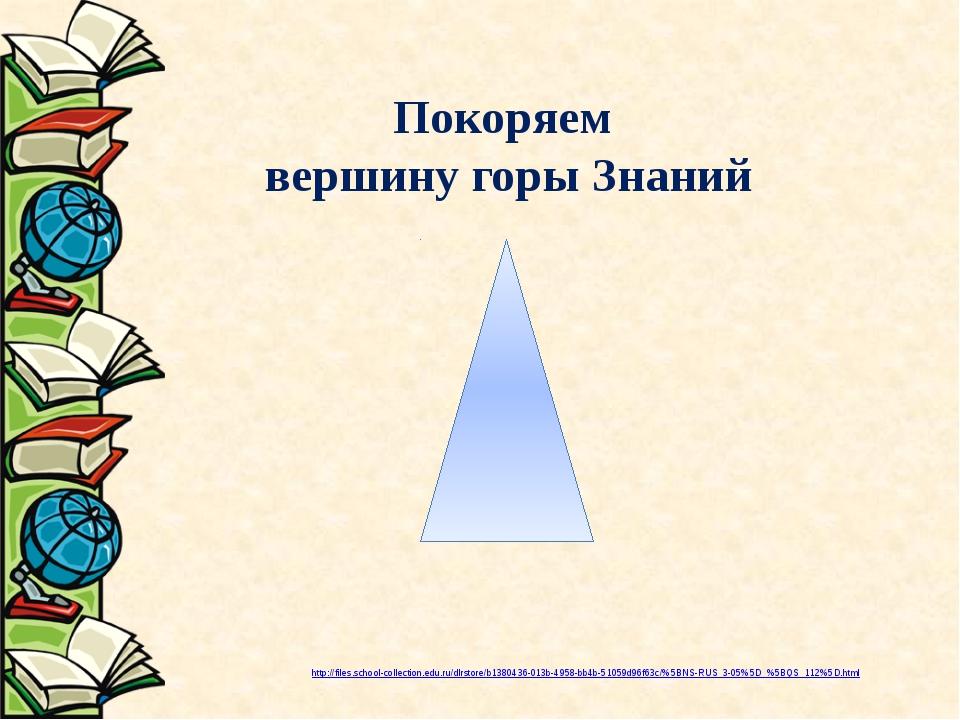 Покоряем вершину горы Знаний http://files.school-collection.edu.ru/dlrstore/...