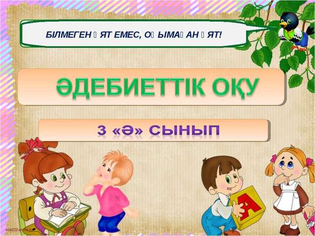 БІЛМЕГЕН ҰЯТ ЕМЕС, ОҚЫМАҒАН ҰЯТ! scul32.ucoz.ru