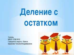 Деление с остатком Учитель МБОУ СОШ №12 Городского округа г. Выкса Баранова Т