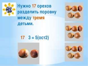 Нужно 17 орехов разделить поровну между тремя детьми. 17 ∶ 3 = 5(ост2)