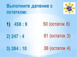 Выполните деление с остатком: 458 : 9 2) 247 : 4 3) 384 : 10 50 (остаток 8) 6