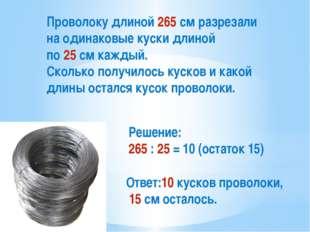 Проволоку длиной 265 см разрезали на одинаковые куски длиной по 25 см каждый.