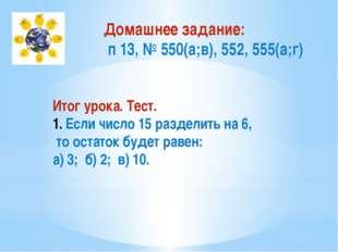 Домашнее задание: п 13, № 550(а;в), 552, 555(а;г) Итог урока. Тест. Если числ