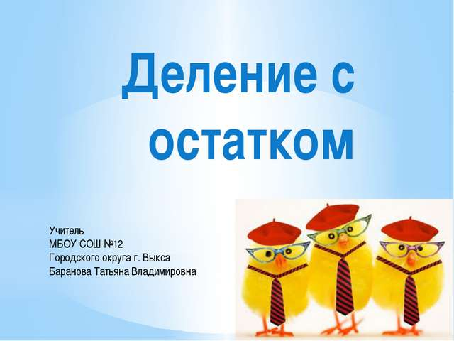 Деление с остатком Учитель МБОУ СОШ №12 Городского округа г. Выкса Баранова Т...