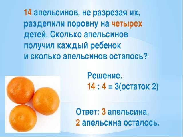 14 апельсинов, не разрезая их, разделили поровну на четырех детей. Сколько ап...