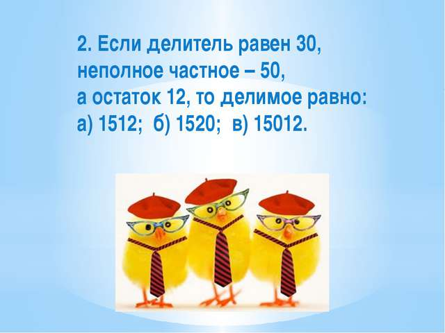 2. Если делитель равен 30, неполное частное – 50, а остаток 12, то делимое ра...