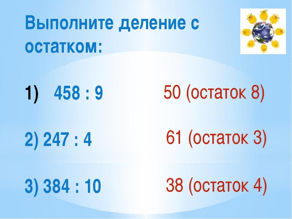 Выполните деление с остатком: 458 : 9 2) 247 : 4 3) 384 : 10 50 (остаток 8) 6...