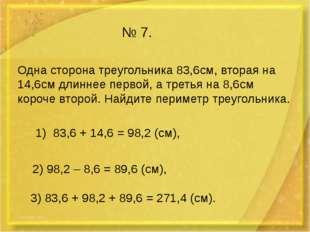 № 7. Одна сторона треугольника 83,6см, вторая на 14,6см длиннее первой, а тре