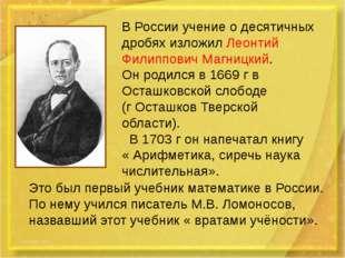 В России учение о десятичных дробях изложил Леонтий Филиппович Магницкий. Он