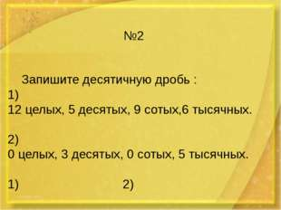№2 Запишите десятичную дробь : 1) 12 целых, 5 десятых, 9 сотых,6 тысячных. 2)